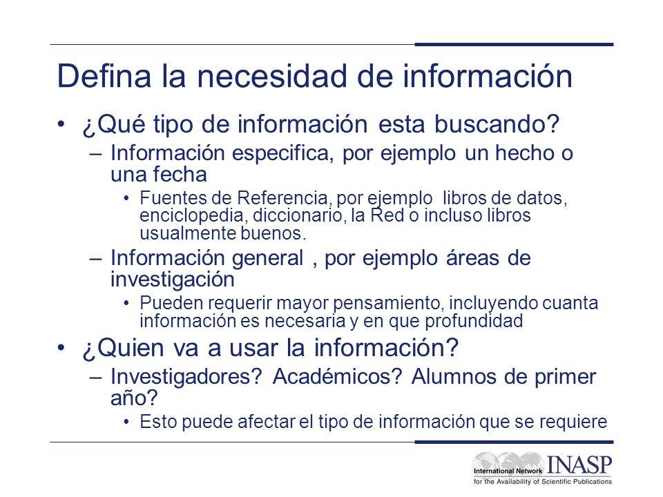 Defina la necesidad de información ¿Qué tipo de información esta buscando? –Información especifica, por ejemplo un hecho o una fecha Fuentes de Refere