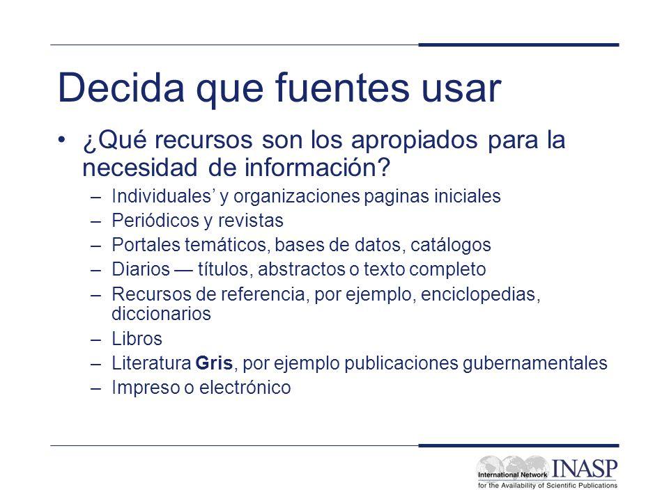 Decida que fuentes usar ¿Qué recursos son los apropiados para la necesidad de información? –Individuales y organizaciones paginas iniciales –Periódico