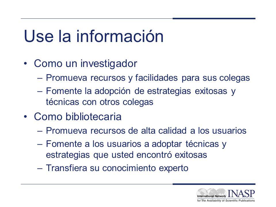 Use la información Como un investigador –Promueva recursos y facilidades para sus colegas –Fomente la adopción de estrategias exitosas y técnicas con