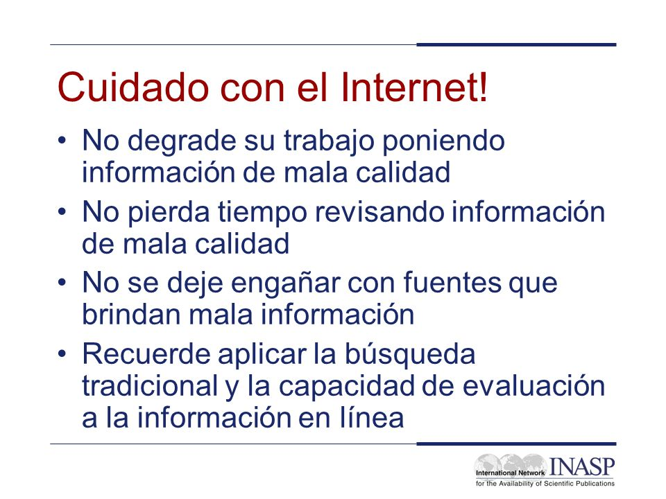 Cuidado con el Internet! No degrade su trabajo poniendo información de mala calidad No pierda tiempo revisando información de mala calidad No se deje