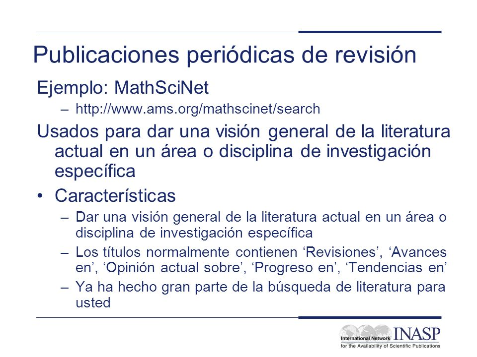 Publicaciones periódicas de revisión Ejemplo: MathSciNet –http://www.ams.org/mathscinet/search Usados para dar una visión general de la literatura act