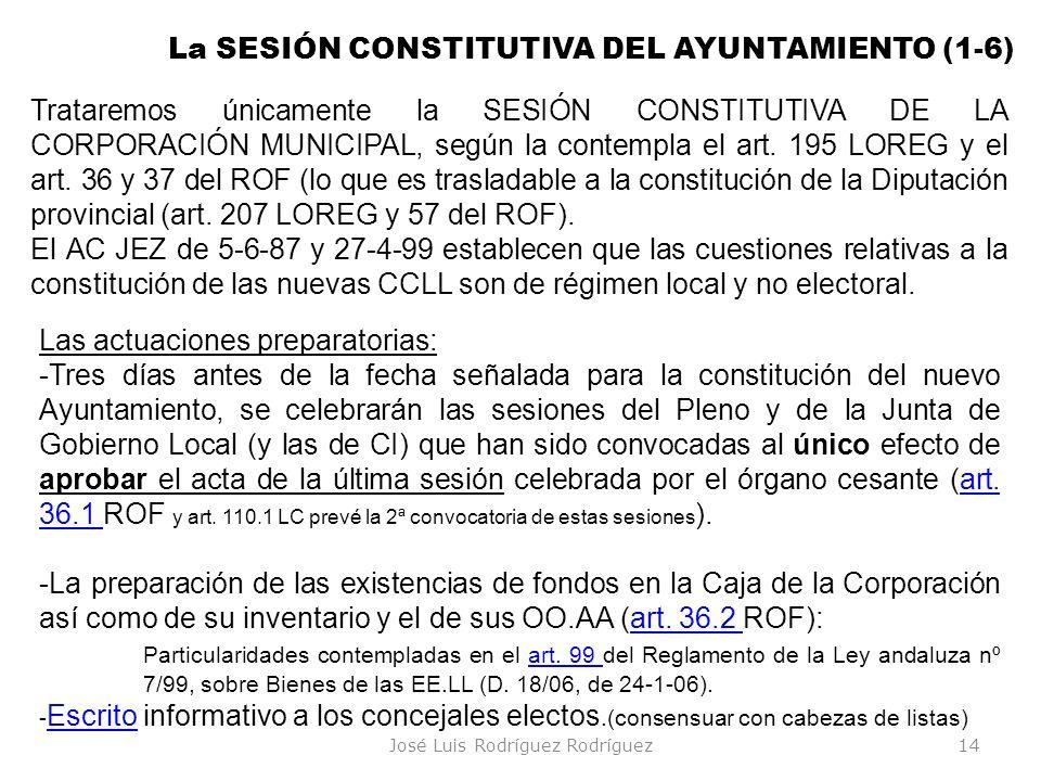 José Luis Rodríguez Rodríguez14 La SESIÓN CONSTITUTIVA DEL AYUNTAMIENTO (1-6) Las actuaciones preparatorias: -Tres días antes de la fecha señalada par