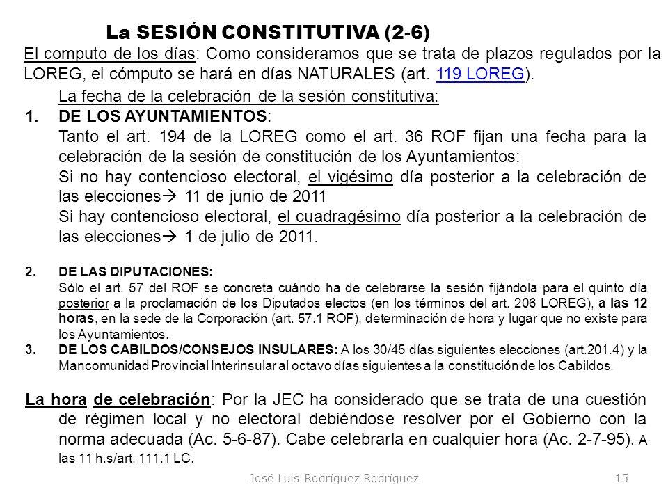 José Luis Rodríguez Rodríguez15 La SESIÓN CONSTITUTIVA (2-6) La fecha de la celebración de la sesión constitutiva: 1.DE LOS AYUNTAMIENTOS: Tanto el ar