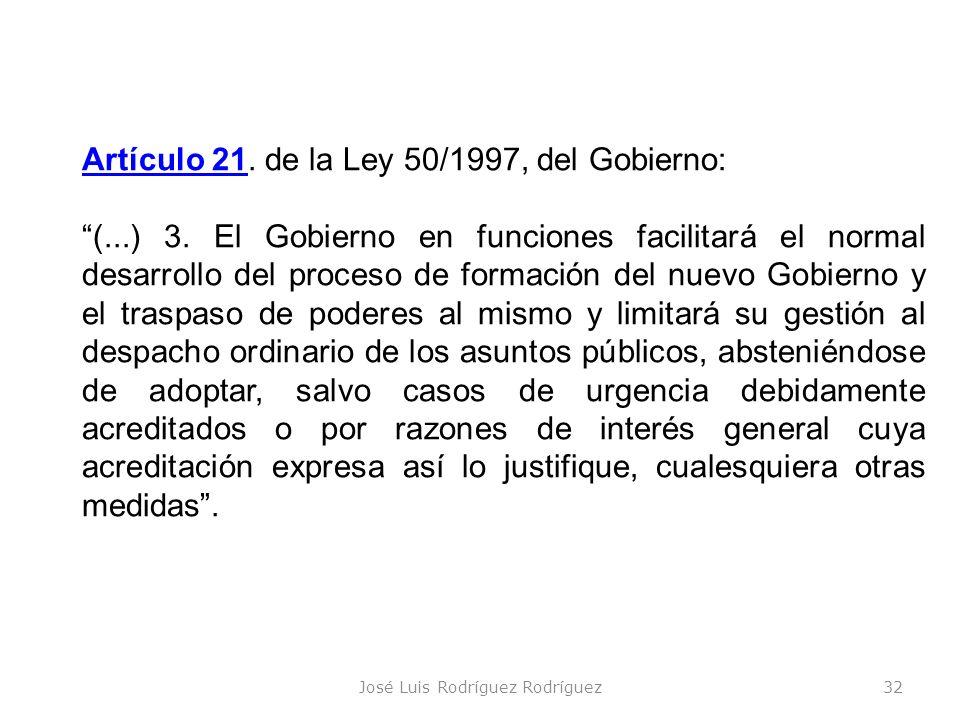 José Luis Rodríguez Rodríguez32 Artículo 2121. de la Ley 50/1997, del Gobierno: (...) 3. El Gobierno en funciones facilitará el normal desarrollo del