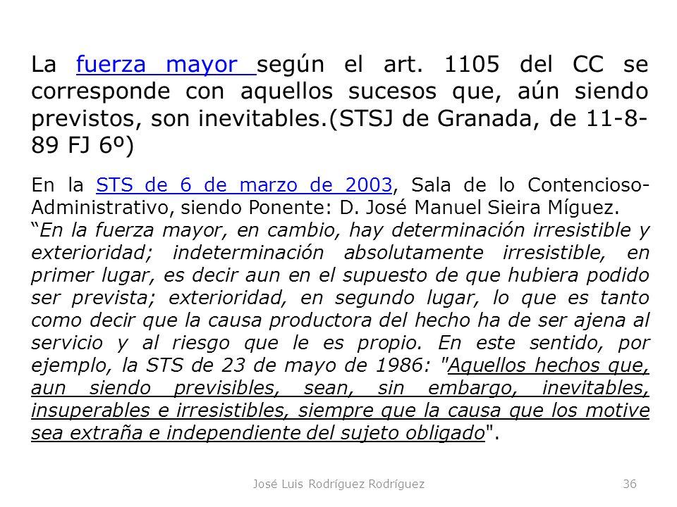 José Luis Rodríguez Rodríguez36 La fuerza mayor según el art. 1105 del CC se corresponde con aquellos sucesos que, aún siendo previstos, son inevitabl