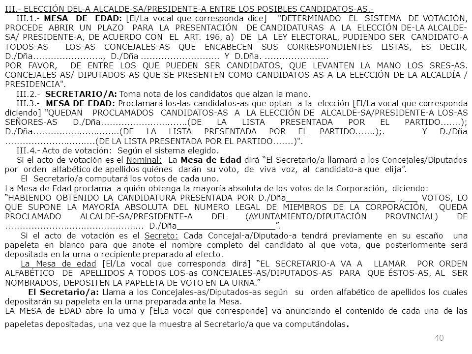 40 III.- ELECCIÓN DEL-A ALCALDE-SA/PRESIDENTE-A ENTRE LOS POSIBLES CANDIDATOS-AS.- III.1.- MESA DE EDAD: [El/La vocal que corresponda dice]