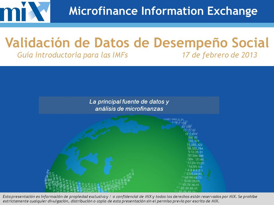 The Premier Source for Microfinance Data and Analysis This presentation is the proprietary and/or confidential information of MIX, and all rights are reserved by MIX.