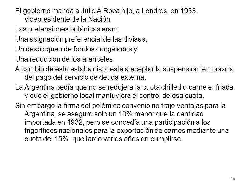 El gobierno manda a Julio A Roca hijo, a Londres, en 1933, vicepresidente de la Nación. Las pretensiones británicas eran: Una asignación preferencial