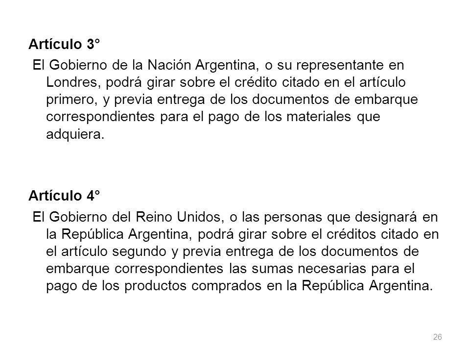 Artículo 3° El Gobierno de la Nación Argentina, o su representante en Londres, podrá girar sobre el crédito citado en el artículo primero, y previa entrega de los documentos de embarque correspondientes para el pago de los materiales que adquiera.