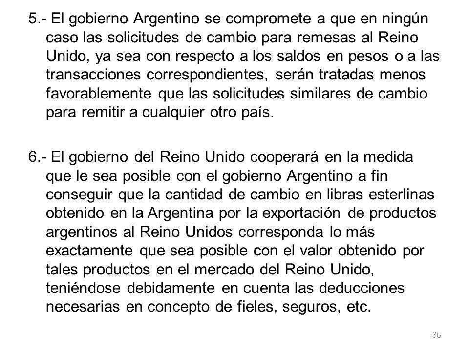 5.- El gobierno Argentino se compromete a que en ningún caso las solicitudes de cambio para remesas al Reino Unido, ya sea con respecto a los saldos e