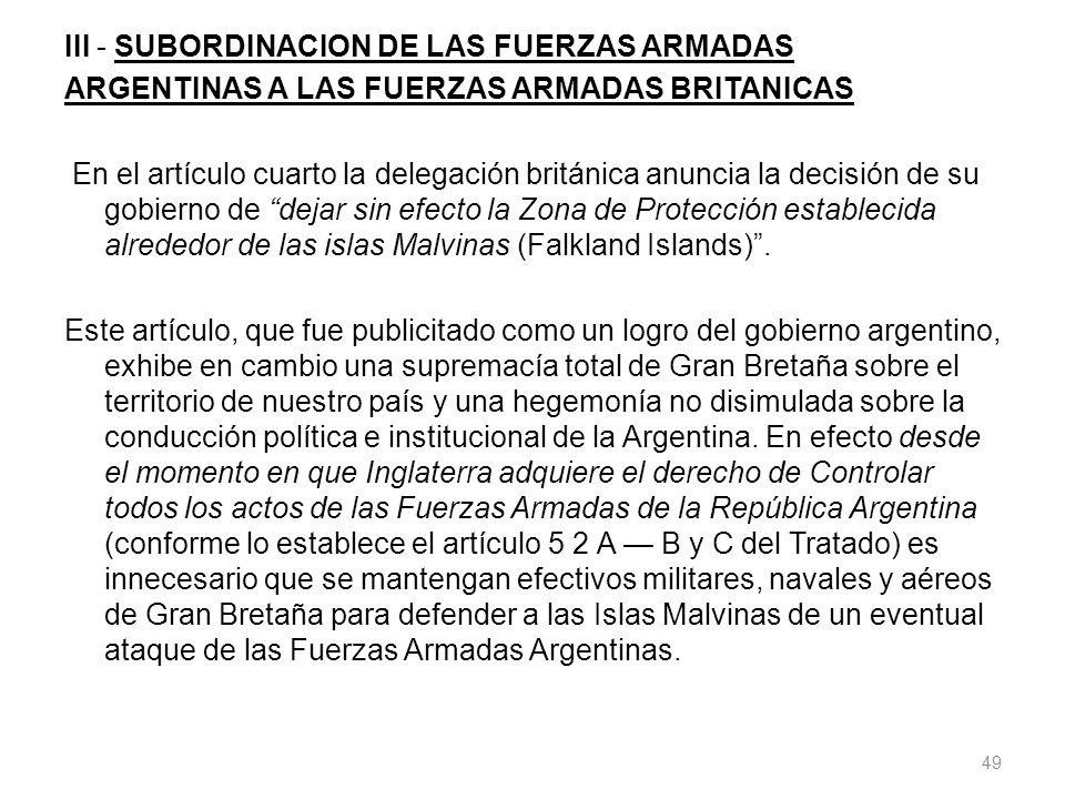 III - SUBORDINACION DE LAS FUERZAS ARMADAS ARGENTINAS A LAS FUERZAS ARMADAS BRITANICAS En el artículo cuarto la delegación británica anuncia la decisión de su gobierno de dejar sin efecto la Zona de Protección establecida alrededor de las islas Malvinas (Falkland Islands).