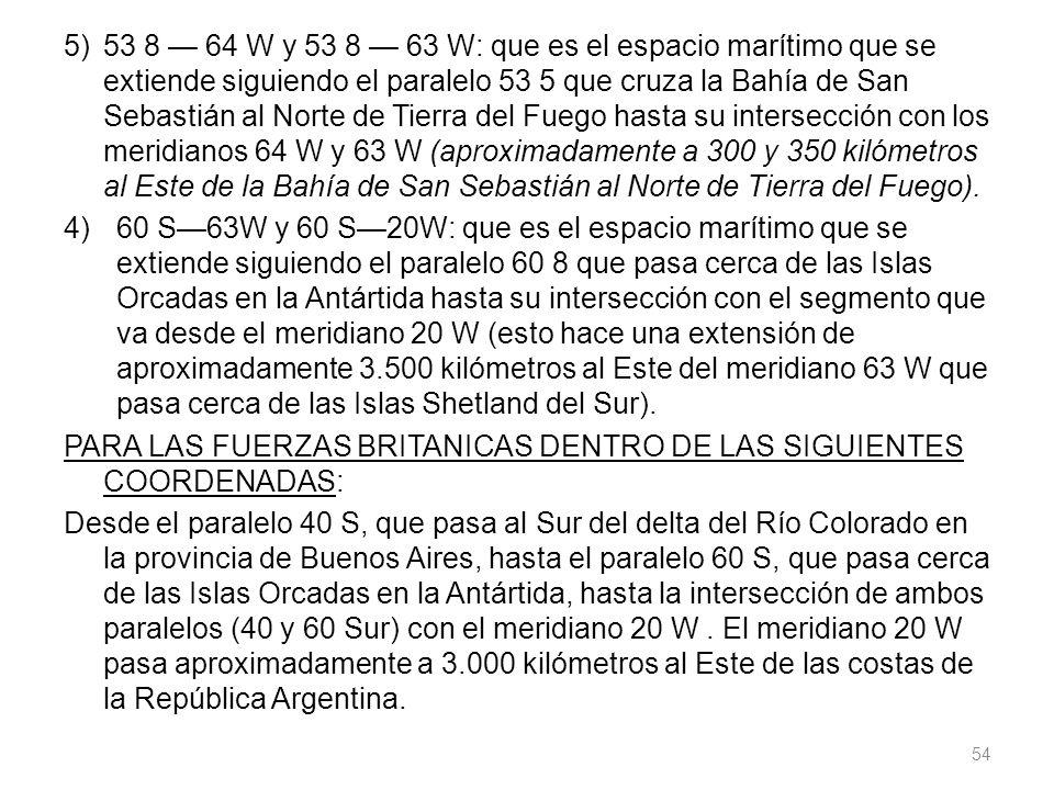 5)53 8 64 W y 53 8 63 W: que es el espacio marítimo que se extiende siguiendo el paralelo 53 5 que cruza la Bahía de San Sebastián al Norte de Tierra del Fuego hasta su intersección con los meridianos 64 W y 63 W (aproximadamente a 300 y 350 kilómetros al Este de la Bahía de San Sebastián al Norte de Tierra del Fuego).