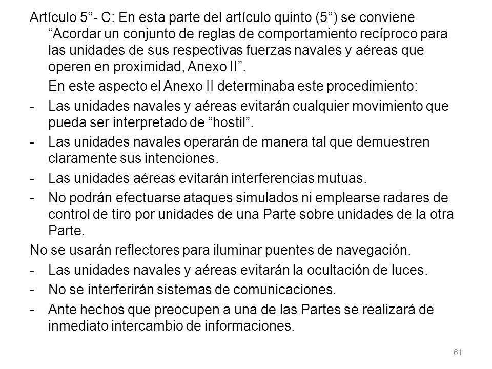 Artículo 5°- C: En esta parte del artículo quinto (5°) se conviene Acordar un conjunto de reglas de comportamiento recíproco para las unidades de sus respectivas fuerzas navales y aéreas que operen en proximidad, Anexo II.