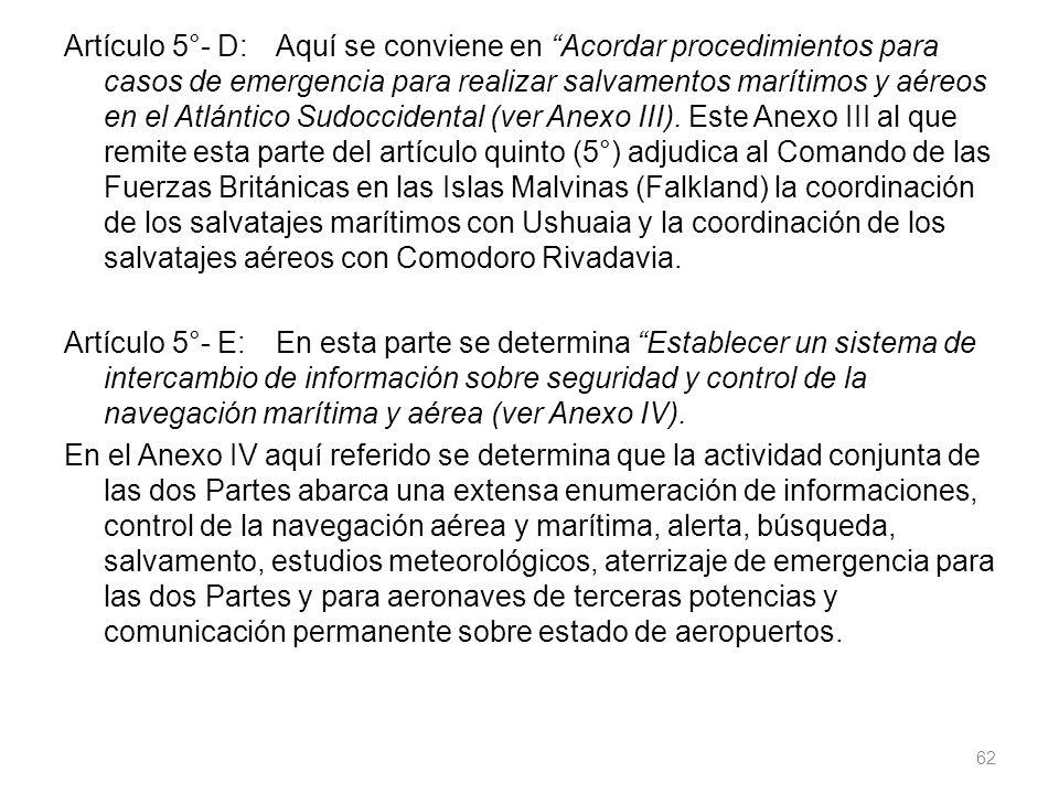 Artículo 5°- D:Aquí se conviene en Acordar procedimientos para casos de emergencia para realizar salvamentos marítimos y aéreos en el Atlántico Sudoccidental (ver Anexo III).