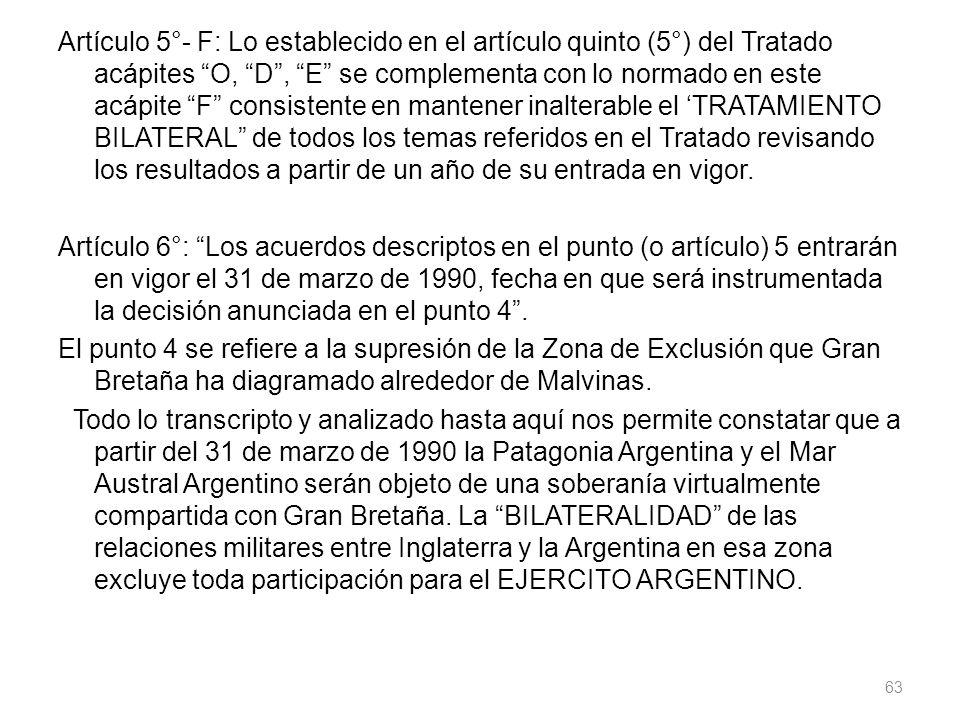Artículo 5°- F: Lo establecido en el artículo quinto (5°) del Tratado acápites O, D, E se complementa con lo normado en este acápite F consistente en mantener inalterable el TRATAMIENTO BILATERAL de todos los temas referidos en el Tratado revisando los resultados a partir de un año de su entrada en vigor.