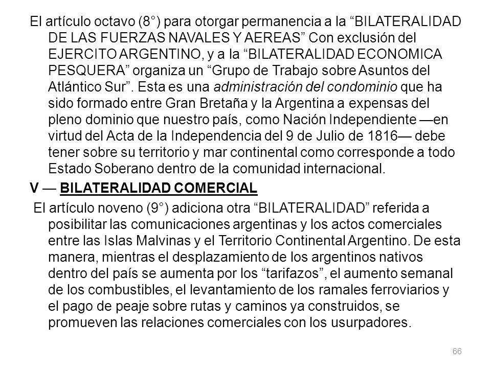 El artículo octavo (8°) para otorgar permanencia a la BILATERALIDAD DE LAS FUERZAS NAVALES Y AEREAS Con exclusión del EJERCITO ARGENTINO, y a la BILAT