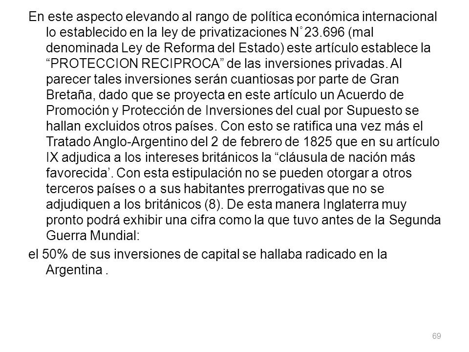 En este aspecto elevando al rango de política económica internacional lo establecido en la ley de privatizaciones N ° 23.696 (mal denominada Ley de Reforma del Estado) este artículo establece la PROTECCION RECIPROCA de las inversiones privadas.