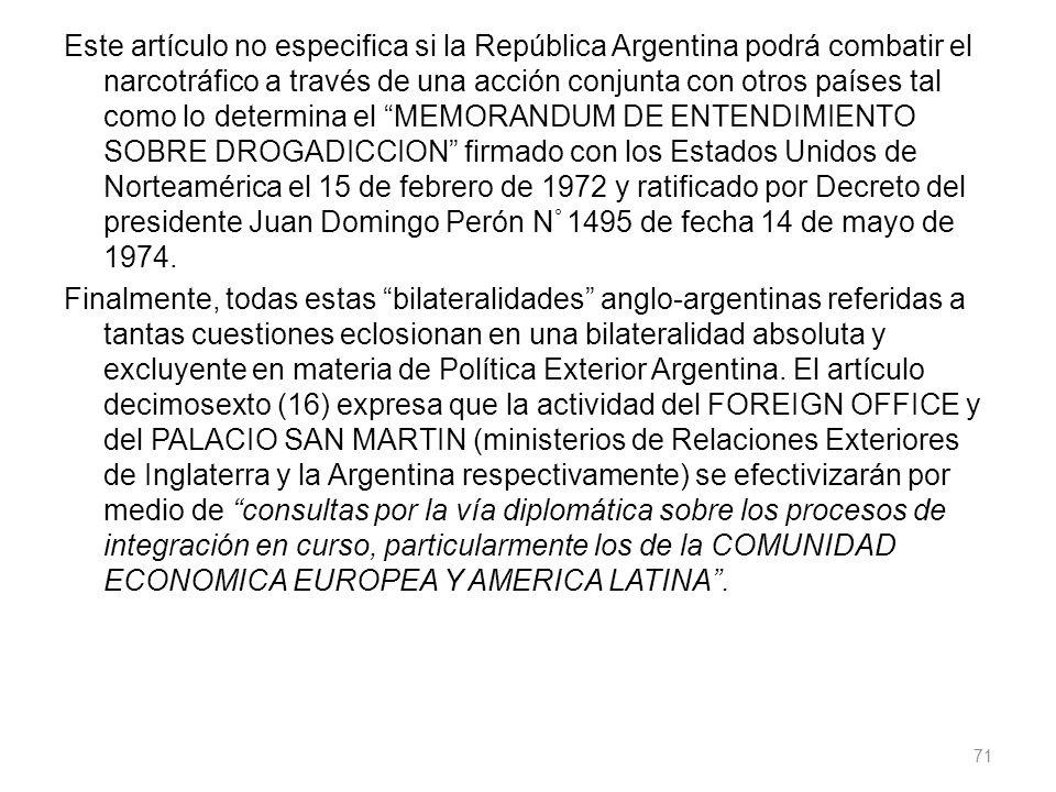 Este artículo no especifica si la República Argentina podrá combatir el narcotráfico a través de una acción conjunta con otros países tal como lo determina el MEMORANDUM DE ENTENDIMIENTO SOBRE DROGADICCION firmado con los Estados Unidos de Norteamérica el 15 de febrero de 1972 y ratificado por Decreto del presidente Juan Domingo Perón N ° 1495 de fecha 14 de mayo de 1974.