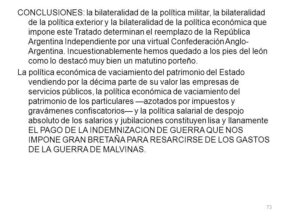 CONCLUSIONES: la bilateralidad de la política militar, la bilateralidad de la política exterior y la bilateralidad de la política económica que impone este Tratado determinan el reemplazo de la República Argentina Independiente por una virtual Confederación Anglo- Argentina.