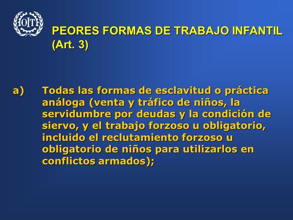 PEORES FORMAS DE TRABAJO INFANTIL (Art. 3) a)Todas las formas de esclavitud o práctica análoga (venta y tráfico de niños, la servidumbre por deudas y