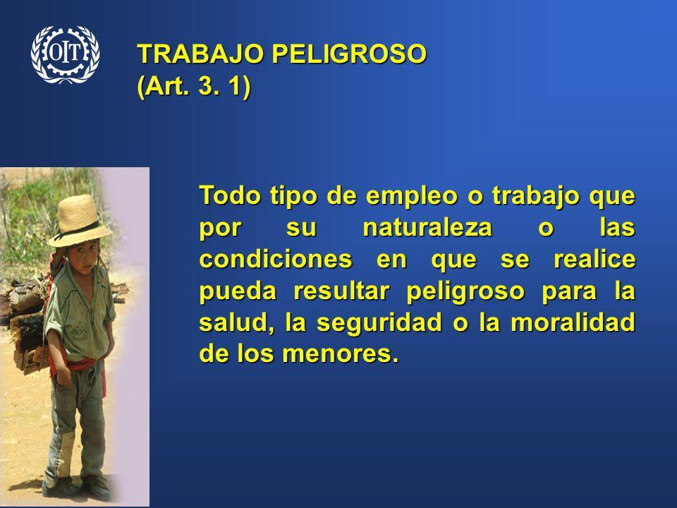TRABAJO PELIGROSO (Art. 3. 1) Todo tipo de empleo o trabajo que por su naturaleza o las condiciones en que se realice pueda resultar peligroso para la