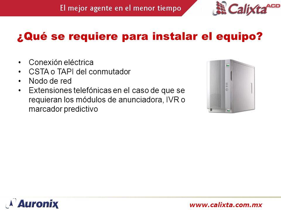 www.calixta.com.mx ¿Qué se requiere para instalar el equipo? Conexión eléctrica CSTA o TAPI del conmutador Nodo de red Extensiones telefónicas en el c
