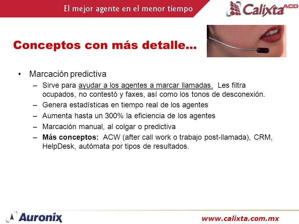 www.calixta.com.mx Conceptos con más detalle... Marcación predictiva –Sirve para ayudar a los agentes a marcar llamadas. Les filtra ocupados, no conte