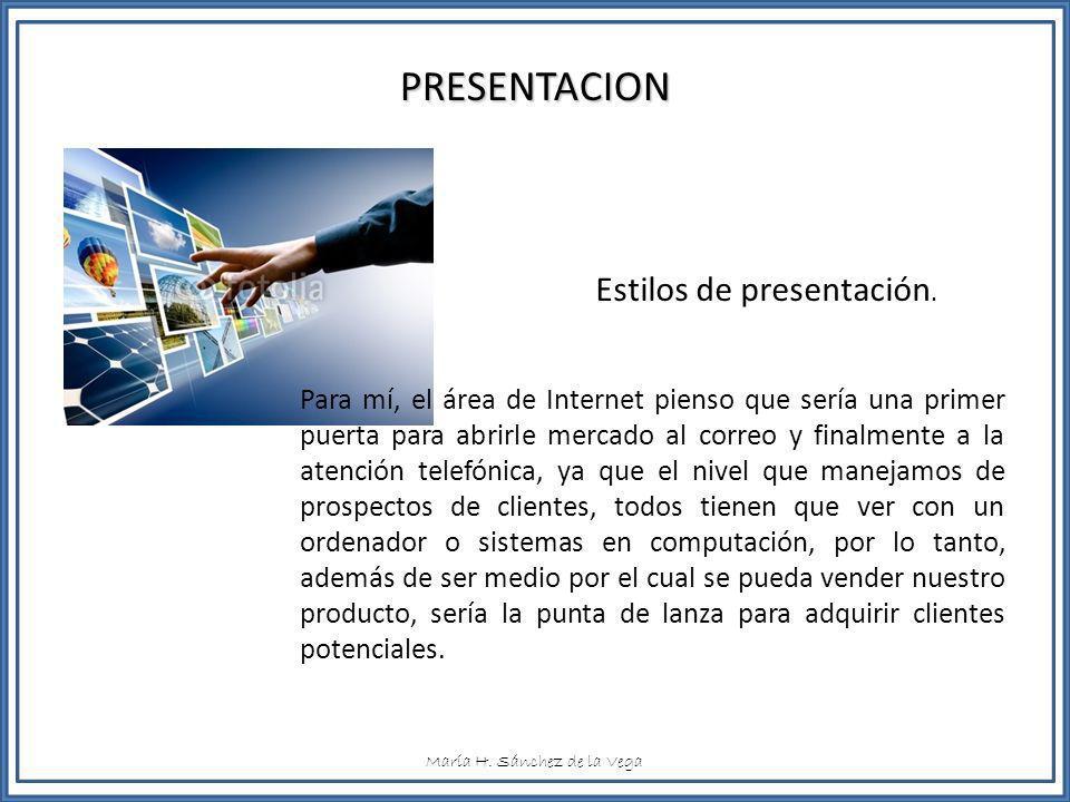 María H. Sánchez de la Vega PRESENTACION Estilos de presentación. Para mí, el área de Internet pienso que sería una primer puerta para abrirle mercado