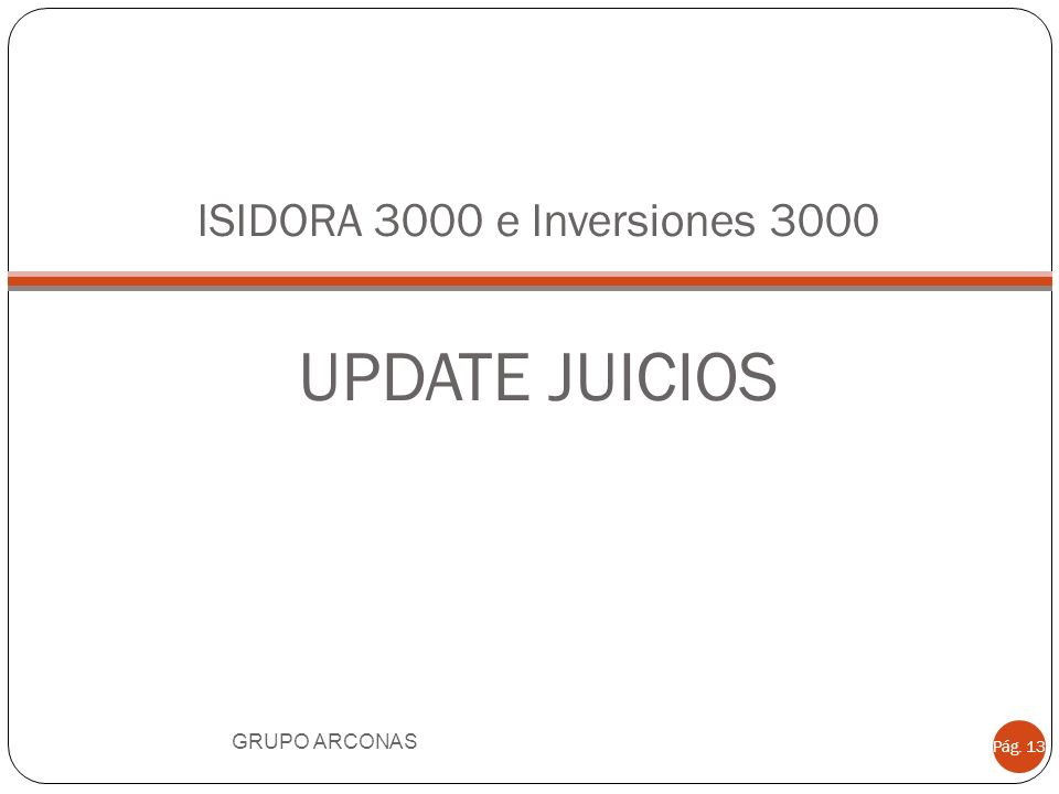 ISIDORA 3000 e Inversiones 3000 UPDATE JUICIOS GRUPO ARCONAS Pág. 13
