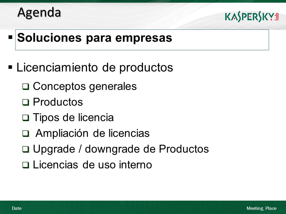 Date Meeting, Place Agenda Soluciones Kaspersky Lab para empresas Licenciamiento de productos Conceptos generales Productos Tipos de licencia Ampliación de licencias Upgrade de Productos Licencias de uso interno