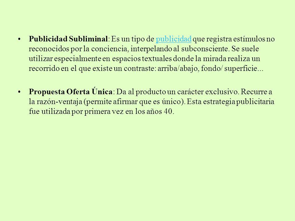 Publicidad Subliminal: Es un tipo de publicidad que registra estímulos no reconocidos por la conciencia, interpelando al subconsciente. Se suele utili
