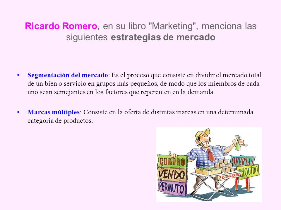 Ricardo Romero, en su libro Marketing , menciona las siguientes estrategias de mercado Segmentación del mercado: Es el proceso que consiste en dividir el mercado total de un bien o servicio en grupos más pequeños, de modo que los miembros de cada uno sean semejantes en los factores que repercuten en la demanda.