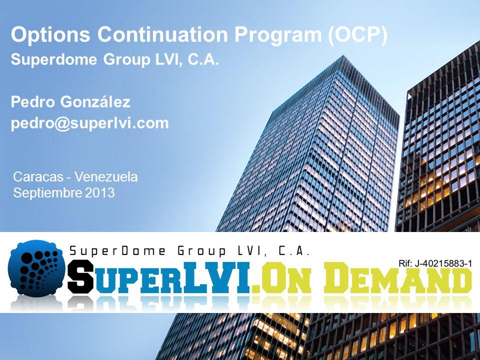 Options Continuation Program (OCP) Superdome Group LVI, C.A. Pedro González pedro@superlvi.com Caracas - Venezuela Septiembre 2013