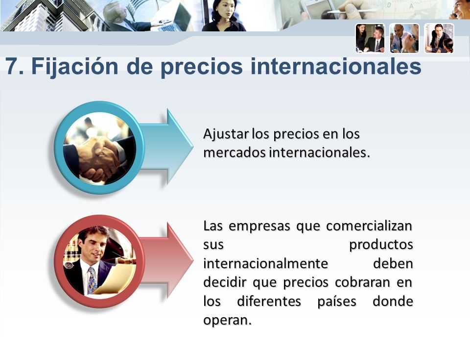 7. Fijación de precios internacionales Ajustar los precios en los mercados internacionales. Las empresas que comercializan sus productos internacional