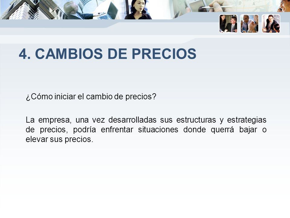 4. CAMBIOS DE PRECIOS ¿Cómo iniciar el cambio de precios? La empresa, una vez desarrolladas sus estructuras y estrategias de precios, podría enfrentar