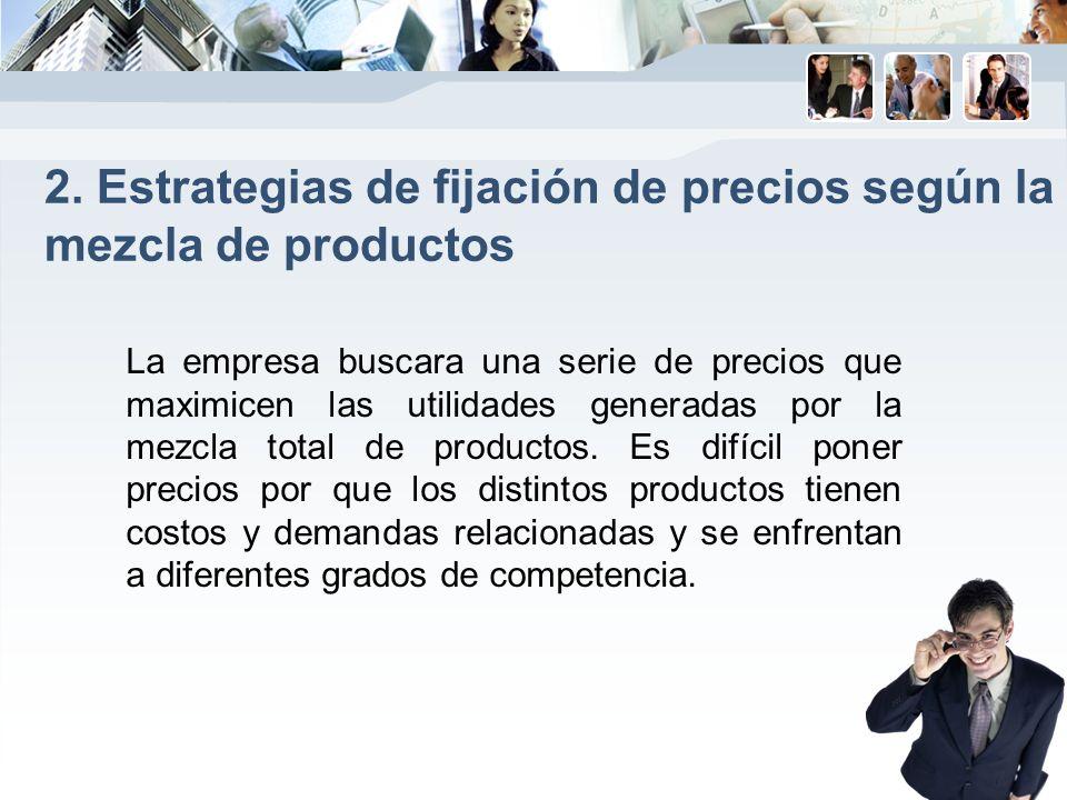 2. Estrategias de fijación de precios según la mezcla de productos La empresa buscara una serie de precios que maximicen las utilidades generadas por