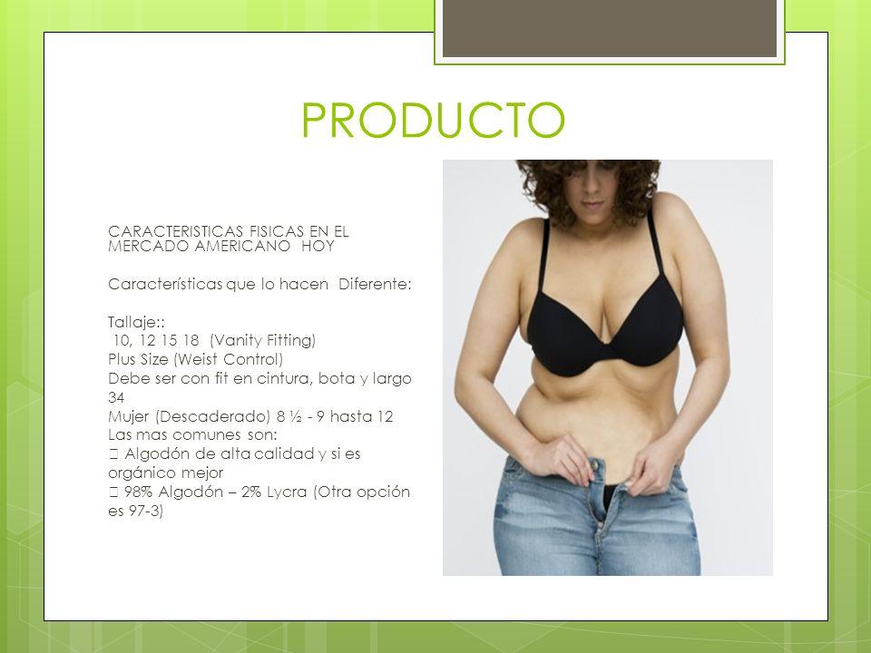 PRODUCTO CARACTERISTICAS FISICAS EN EL MERCADO AMERICANO HOY Características que lo hacen Diferente: Tallaje:: 10, 12 15 18 (Vanity Fitting) Plus Size