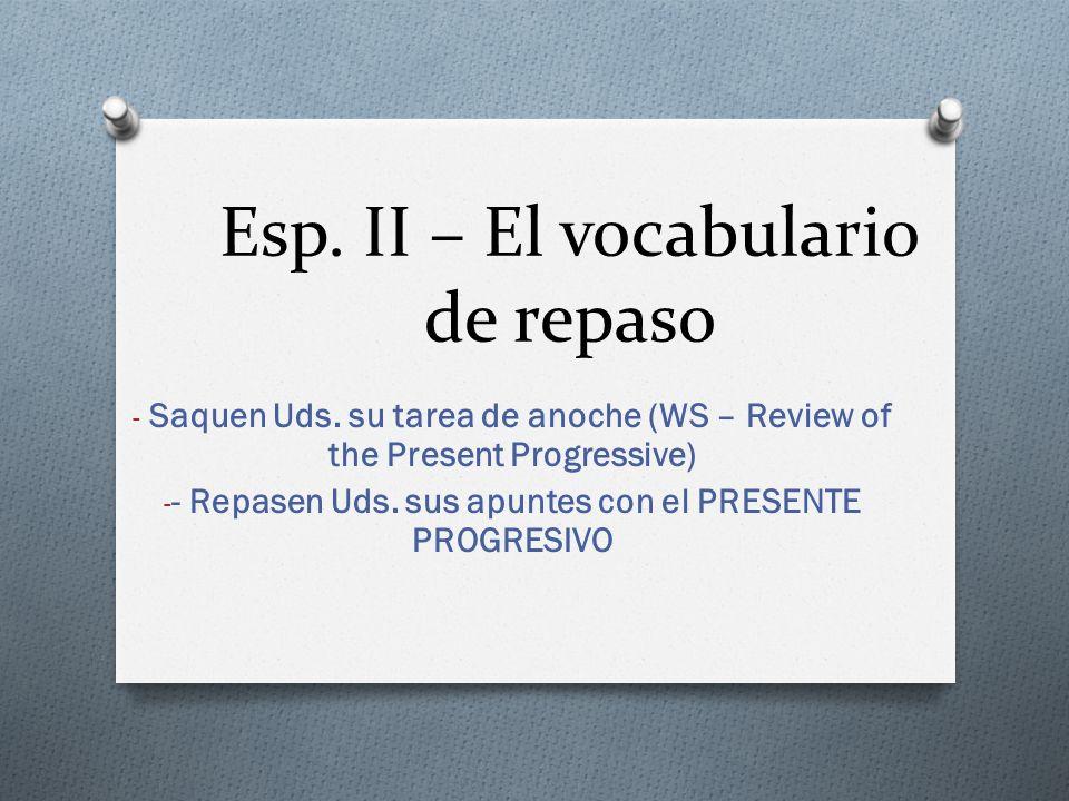 Esp. II – El vocabulario de repaso - Saquen Uds. su tarea de anoche (WS – Review of the Present Progressive) - - Repasen Uds. sus apuntes con el PRESE