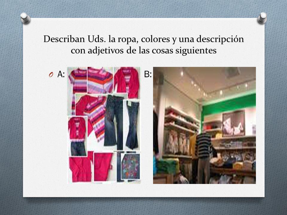 Describan Uds. la ropa, colores y una descripción con adjetivos de las cosas siguientes O A: B: