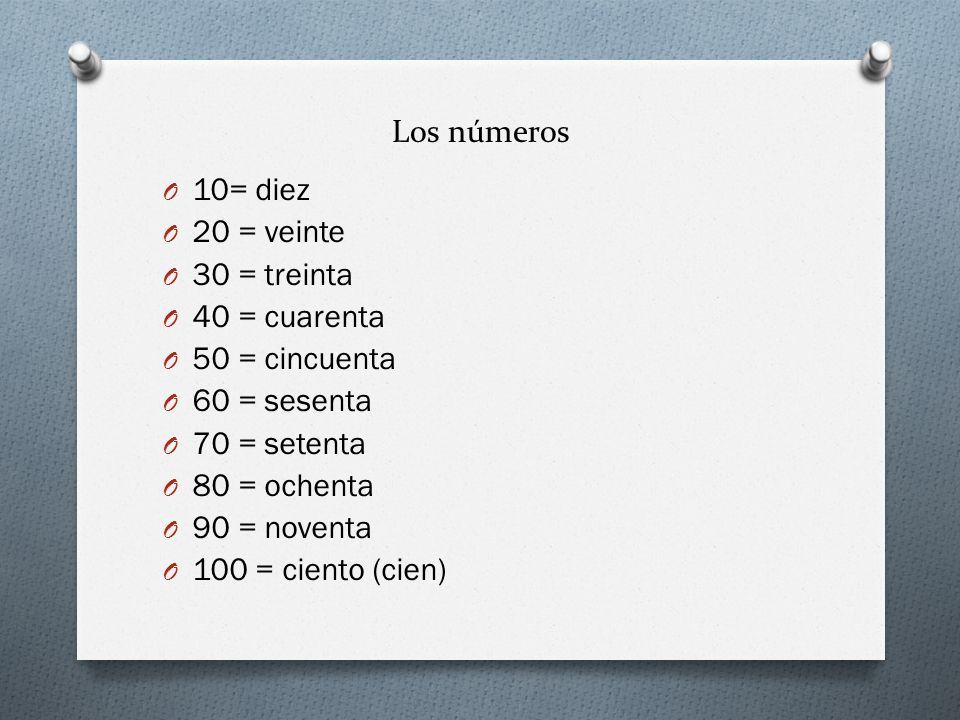Los números O 10= diez O 20 = veinte O 30 = treinta O 40 = cuarenta O 50 = cincuenta O 60 = sesenta O 70 = setenta O 80 = ochenta O 90 = noventa O 100