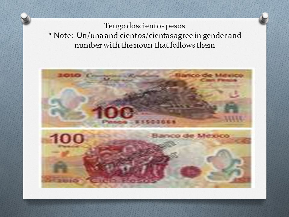 Tengo doscientos pesos * Note: Un/una and cientos/cientas agree in gender and number with the noun that follows them