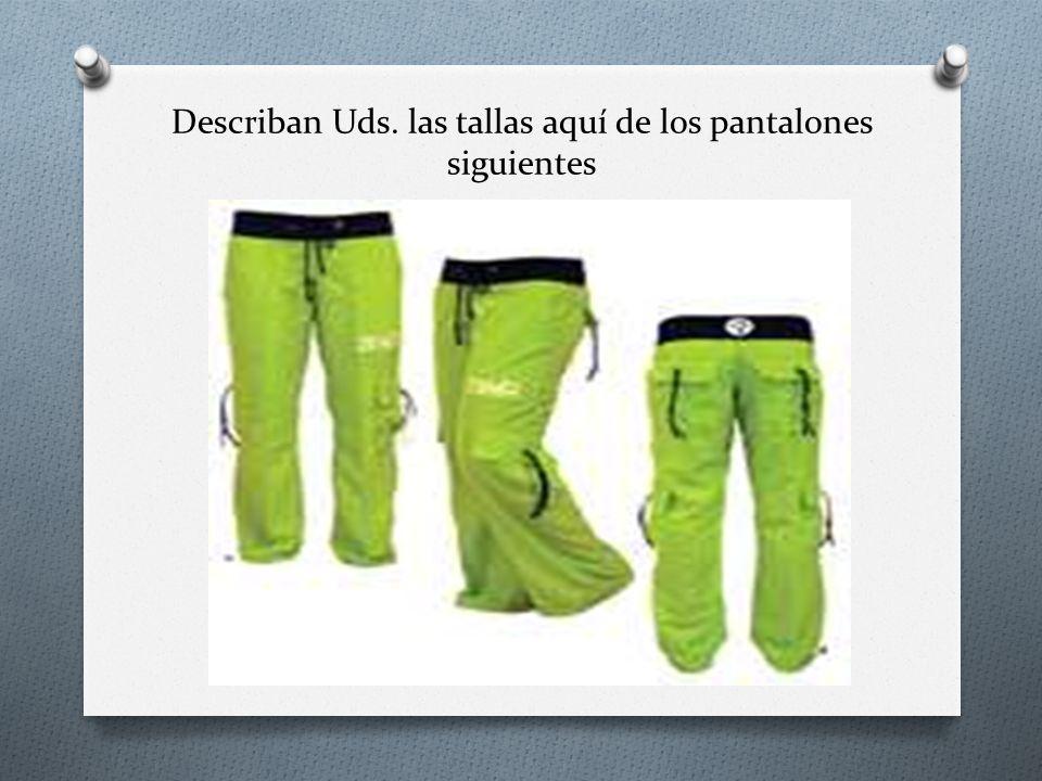 Describan Uds. las tallas aquí de los pantalones siguientes