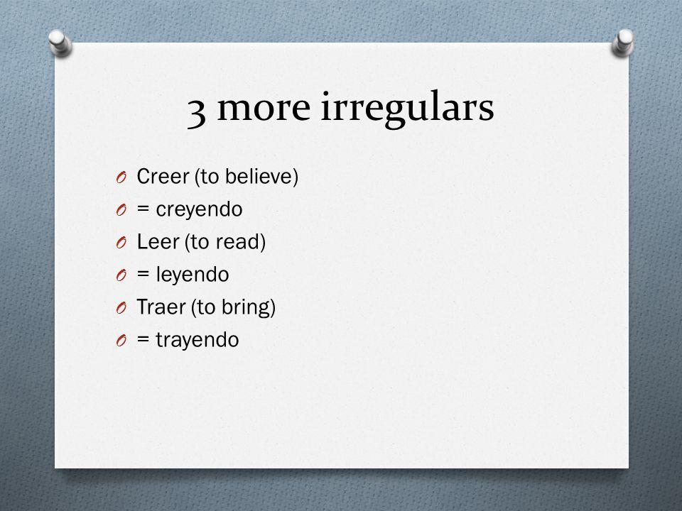 3 more irregulars O Creer (to believe) O = creyendo O Leer (to read) O = leyendo O Traer (to bring) O = trayendo