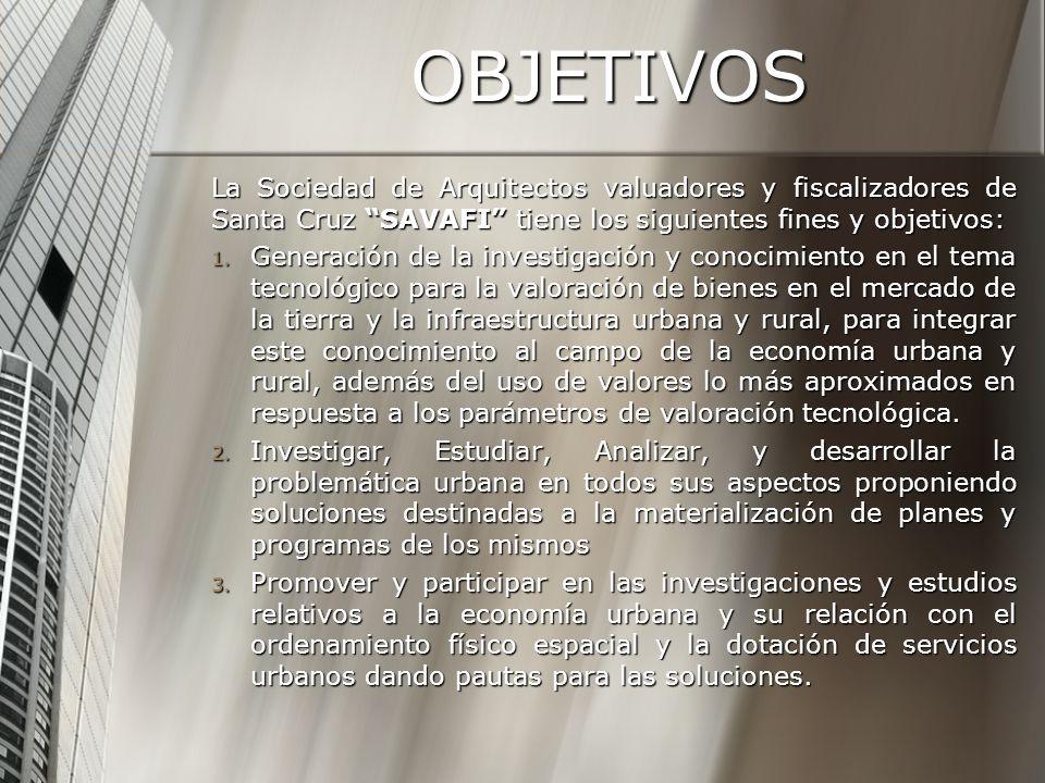 OBJETIVOS La Sociedad de Arquitectos valuadores y fiscalizadores de Santa Cruz SAVAFI tiene los siguientes fines y objetivos: 1. Generación de la inve