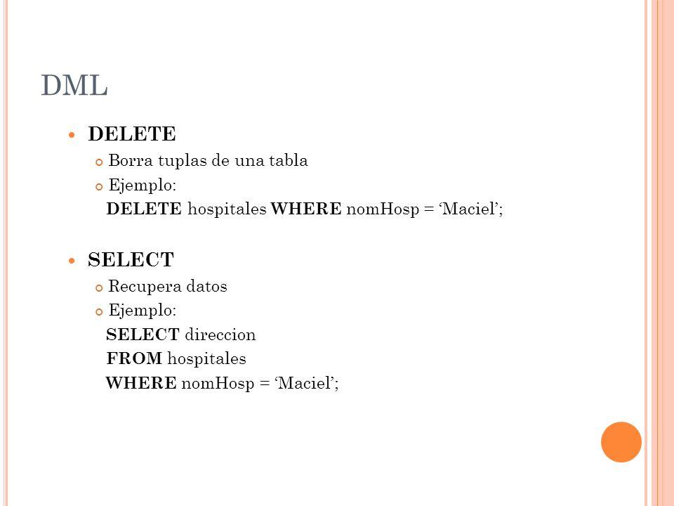 DML DELETE Borra tuplas de una tabla Ejemplo: DELETE hospitales WHERE nomHosp = Maciel; SELECT Recupera datos Ejemplo: SELECT direccion FROM hospitale