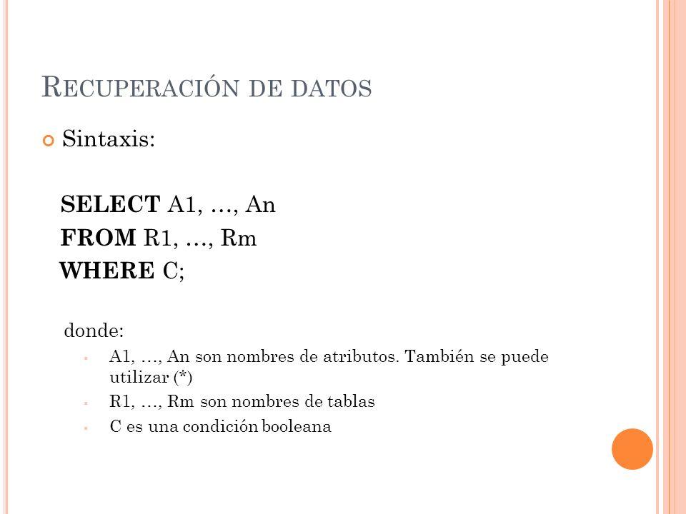 R ECUPERACIÓN DE DATOS Sintaxis: SELECT A1, …, An FROM R1, …, Rm WHERE C; donde: A1, …, An son nombres de atributos. También se puede utilizar (*) R1,