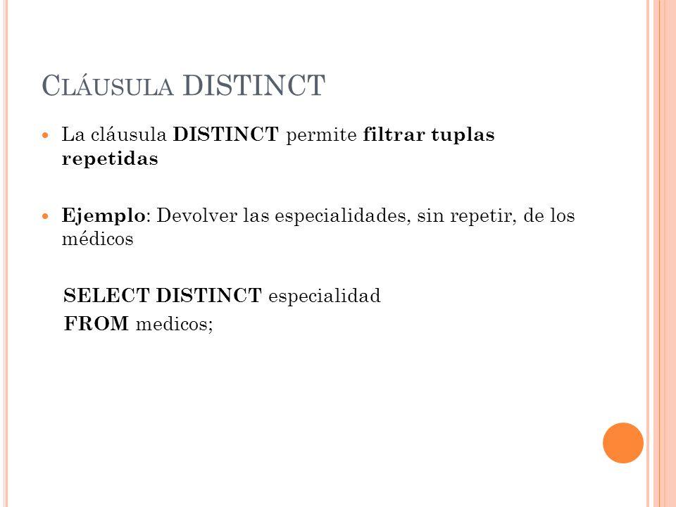 C LÁUSULA DISTINCT La cláusula DISTINCT permite filtrar tuplas repetidas Ejemplo : Devolver las especialidades, sin repetir, de los médicos SELECT DIS
