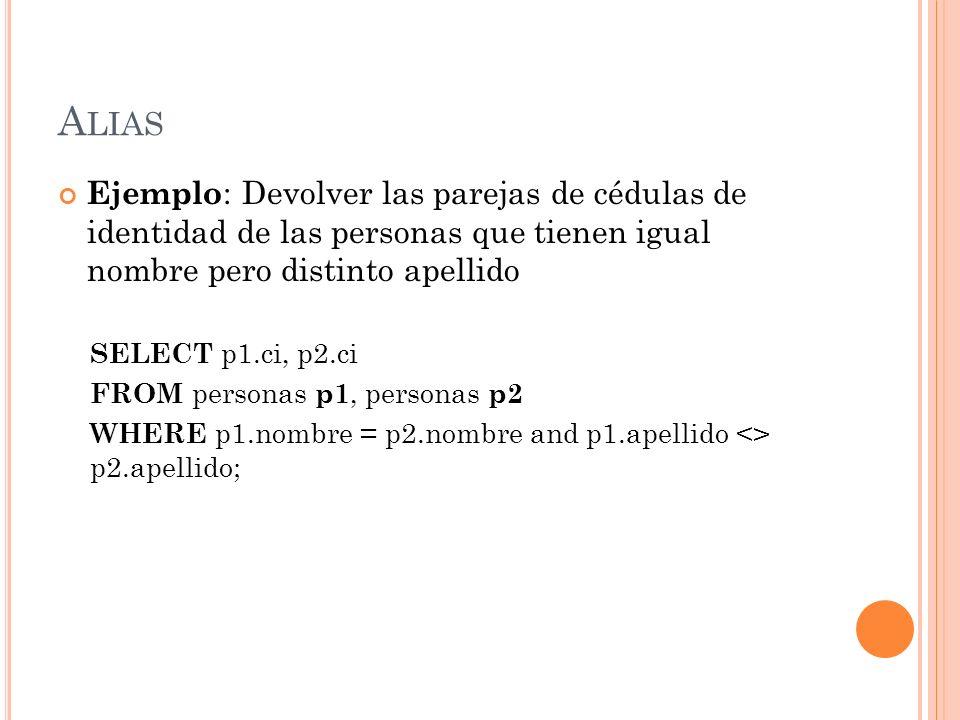 A LIAS Ejemplo : Devolver las parejas de cédulas de identidad de las personas que tienen igual nombre pero distinto apellido SELECT p1.ci, p2.ci FROM