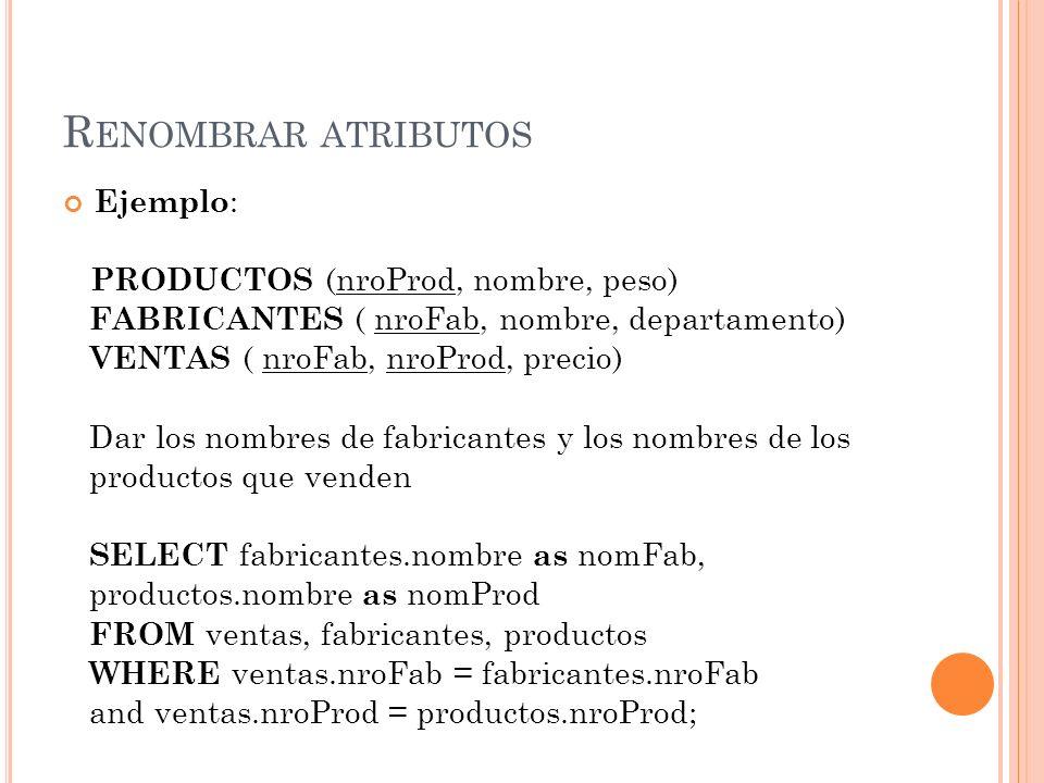 R ENOMBRAR ATRIBUTOS Ejemplo : PRODUCTOS (nroProd, nombre, peso) FABRICANTES ( nroFab, nombre, departamento) VENTAS ( nroFab, nroProd, precio) Dar los