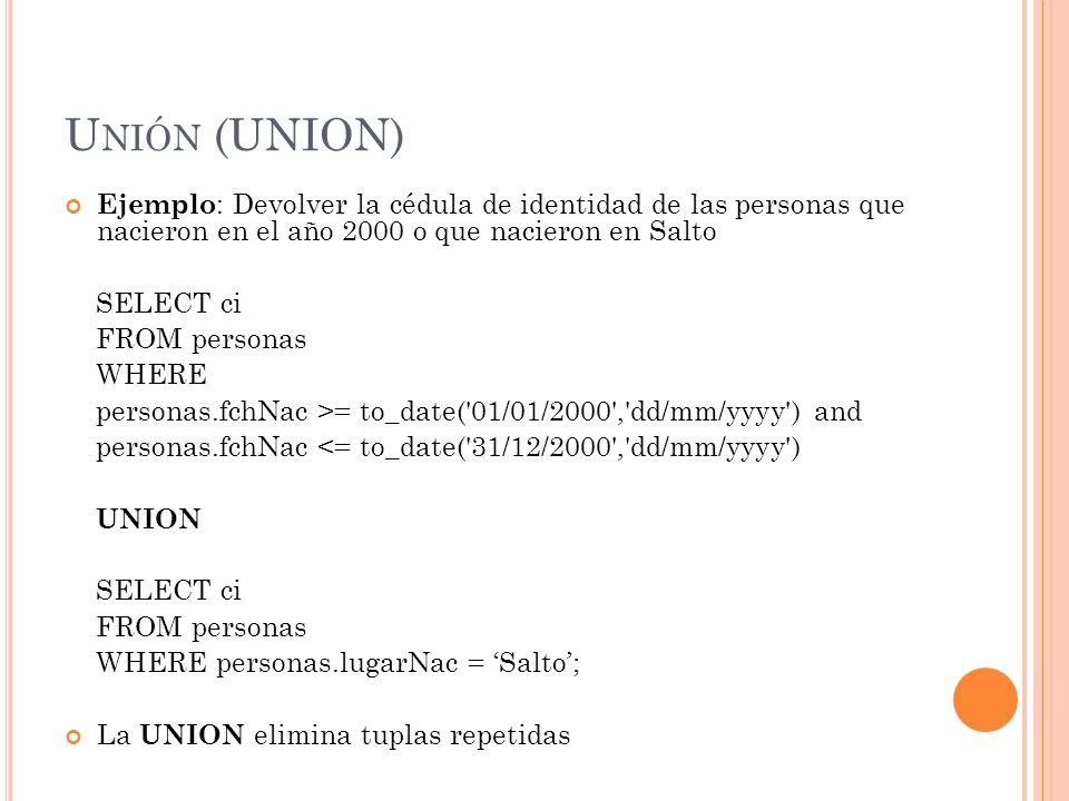 U NIÓN (UNION) Ejemplo : Devolver la cédula de identidad de las personas que nacieron en el año 2000 o que nacieron en Salto SELECT ci FROM personas W